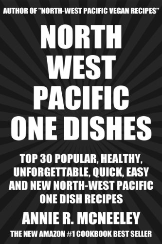 Top 30 Most-Recommended, Most-Wanted, Popular, Healthy, Quick And Easy Pacific Northwest One Dish Recipes by Annie R. McNeeley