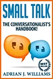 Small Talk: The Conversationalist's Guide to Making Small Talk! (Small Talk, Conversation Skills, Public Speaking, Social Skills, Social Anxiety, Introvert)