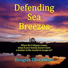 Defending Sea Breezes: When the Collapse Comes, What if Your Family Doesn't Have a Bunker in the Woods to Escape to? Audiobook by Douglas Thornblom Narrated by David Stifel