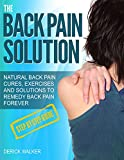 The Back Pain Solution: Natural back pain cures, exercises and solutions to remedy back pain forever