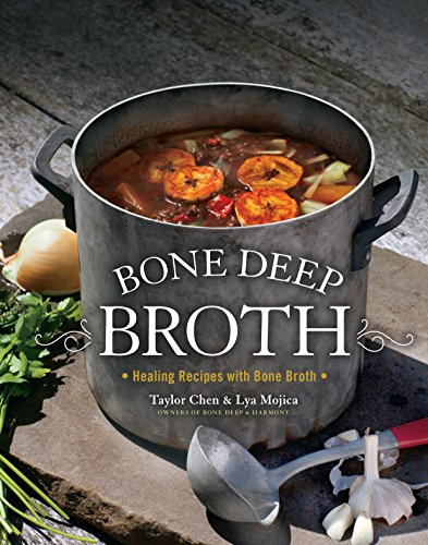 Bone Deep Broth: Healing Recipes with Bone Broth by Lya Mojica, Taylor Chen