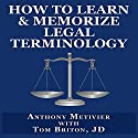 How to Learn & Memorize Legal Terminology: ...Using a Memory Palace Specifically Designed for Memorizing the Law & its Precedents (Magnetic Memory Series) Audiobook by Anthony Metivier, Tom Briton Narrated by Charles Prosser