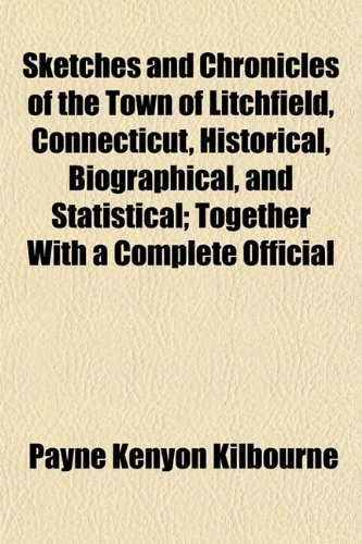 Sketches and Chronicles of the Town of Litchfield, Connecticut, Historical, Biographical, and Statistical; Together With a Complete Official
