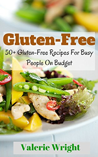 Gluten-Free: 50+ Gluten-Free Recipes For Busy People On Budget (Delicious G-Free food, Better Health, Healthy food) by Valerie Wright