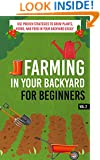 Farming In Your Backyard for Beginners Vol.2 -  Use Proven Strategies to Grow Plants, Herbs, and Food in Your Backyard Easily (Best Guide To Grow Organic ... Farming, Backyard Farming Strategies)