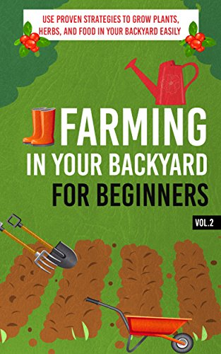 Free Kindle Book : Farming In Your Backyard for Beginners Vol.2 -  Use Proven Strategies to Grow Plants, Herbs, and Food in Your Backyard Easily (Best Guide To Grow Organic ... Farming, Backyard Farming Strategies)