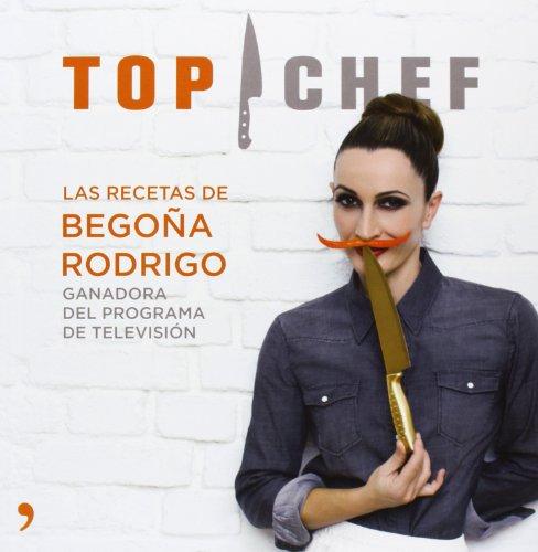 Top Chef. Las recetas de Begoña Rodrigo (Cocina)