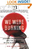 We Were Burning: Japanese Entrepreneurs And The Forging Of The Electronic Age