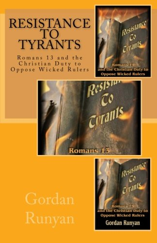 Resistance to Tyrants: Romans 13 and the Christian Duty to Oppose Wicked Rulers