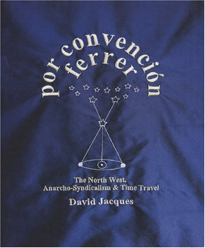 Por Convencion Ferrer: The Northwest of England, Anarchosyndicalism and Time Travel