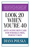 Look 20 When Youre 40: Anti-Aging Skin Care For Wrinkle-Free Perfect Skin