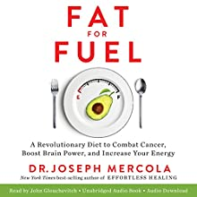 Fat for Fuel: A Revolutionary Diet to Combat Cancer, Boost Brain Power, and Increase Your Energy Audiobook by Joseph Mercola Narrated by John Glouchevitch