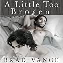 A Little Too Broken: Gay Romance Audiobook by Brad Vance Narrated by Brad Vance