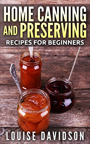 Home Canning and Preserving for Beginners: Easy Recipes for Canning Fruits, Vegetables, Meats, Fish and Beans by Louise Davidson