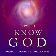 How to Know God: Feel Your Own Personal Relationship with the Divine - Starting Today (       UNABRIDGED) by Michael Mackintosh, Arielle Hecht Narrated by Ann M. Richardson