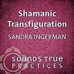 Shamanic Transfiguration | Sandra Ingerman