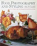 Food Photography and Styling: How to Prepare, Light, and Photograph Delectable Food and Drinks