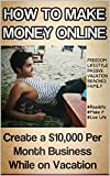 How to Make Money Online: Create a ,000 Per Month Business While on Vacation