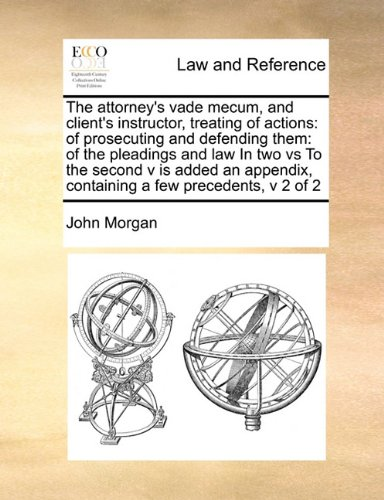 The attorney's vade mecum, and client's instructor, treating of actions: of prosecuting and defending them: of the pleadings and law  In two vs  To ... containing a few precedents,  v 2 of 2