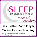 Be a Better Piano Player, Musical Focus and Learning: Hypnosis, Meditation and Subliminal - The Sleep Learning System Featuring Rachael Meddows (       UNABRIDGED) by Joel Thielke Narrated by Rachael Meddows