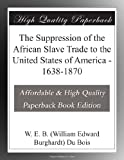 The Suppression of the African Slave Trade to the United States of America - 1638-1870
