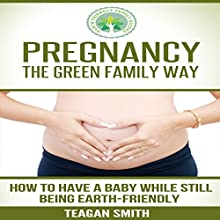 Pregnancy the Green Family Way: How to Have a Baby While Still Being Earth-Friendly (       UNABRIDGED) by Teagan Smith Narrated by L. David Harris