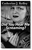 Did You Hear Me Screaming: Child Abuse And Neglect, Effects Of Child Abuse, Recovery and Coping For The Abused Child