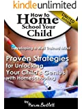 How to Home School Your Child and Develop a Well Trained Mind: Proven Strategies for Unlocking Your Child's Genius with Homeschooling