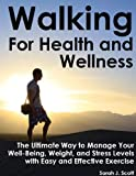 Walking For Health and Wellness - The Ultimate Way to Manage Your Well-Being, Weight and Stress Levels (Natural Health and Wellness)