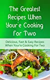 The Greatest Recipes When Youre Cooking For Two: Delicious, Fast & Easy Recipes When Youre Cooking For Two
