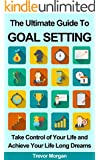 The Ultimate Guide To Goal Setting: Take Control of Your Life and Achieve Your Life Long Dreams