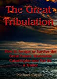 The Great Tribulation: How to Escape, or Survive the Great Future, Worldwide Catastrophe-and Not Be a Traitor