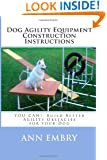 Dog Agility Equipment Construction Instructions: YOU CAN!  Build Better Training Obstacles for your Dog