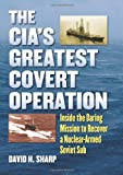 The CIA's Greatest Covert Operation: Inside the Daring Mission to Recover a Nuclear-Armed Soviet Sub