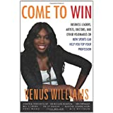 Come to Win: Business Leaders, Artists, Doctors, and Other Visionaries on How Sports Can Help You Top Your Profession ~ Venus Williams