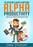TIME MANAGEMENT: ALPHA PRODUCTIVITY: The Alpha Male's Guide to Time Management: How to Level-Up and Get More Done in Less Time (Entrepreneurship, Organization, ... Business Life, Business Management)