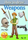 How to Draw Weapons (how to draw comics and cartoon characters Book 15)