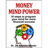 MONEY MIND POWER: 10 Steps to Program Your Mind for More Financial Success ~ Dr. Jill Ammon-Wexler