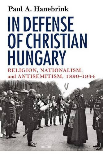 In Defense of Christian Hungary: Religion, Nationalism, and Antisemitism, 1890-1944