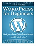WordPress for Beginners: A Step by Step Guide - Build a Site within Minutes.  Ready your Search-Engine-Optimized Website in FIVE, simple, steps!