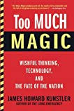 Too Much Magic: Wishful Thinking, Technology, and the Fate of the Nation (0802121446) by Kunstler, James Howard