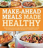 Make-Ahead Meals Made Healthy: Exceptionally Delicious and Nutritious Freezer-Friendly Recipes You Can Prepare in Advance and Enjoy at a Moment's Notice