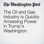 The Oil and Gas Industry Is Quickly Amassing Power in Trump's Washington | Juliet Eilperin,Steven Mufson,Philip Rucker