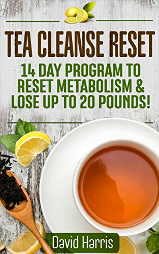 Tea Cleanse Reset: 14 Day Program to Reset Metabolism & Lose Up To 20 Pounds by David Harris
