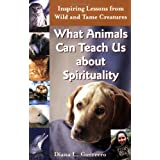 What Animals Can Teach Us About Spirituality: Inspiring Lessons from Wild and Tame Creatures ~ Diana L. Guerrero