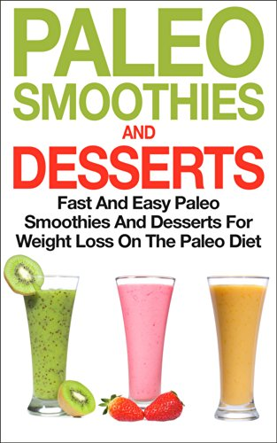 Paleo Smoothies and Desserts: Fast and Easy Paleo Smoothies And Desserts for Weight Loss on the Paleo Diet: Get Healthy With Paleo Dessert Recipes by Phil Fogliani