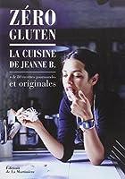 Zéro gluten : La cuisine de Jeanne B. + de 80 recettes gourmandes et originales