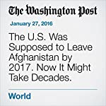 The U.S. Was Supposed to Leave Afghanistan by 2017. Now It Might Take Decades. | Greg Jaffe,Missy Ryan