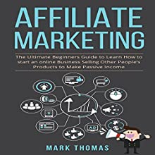 Affiliate Marketing: The Ultimate Beginners Guide to Learn How to Start an Online Business Selling Other People's Products to Make Passive Income Audiobook by Mark Thomas Narrated by C.M. Engelhardt