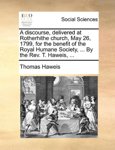 A discourse, delivered at Rotherhithe church, May 26, 1799, for the benefit of the Royal Humane Society, ... By the Rev. T. Haweis, ...